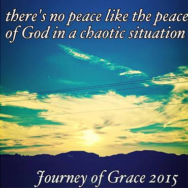 There's No Peace Like the Peace of God in a Chaotic Situation; Journey of Grace 2015